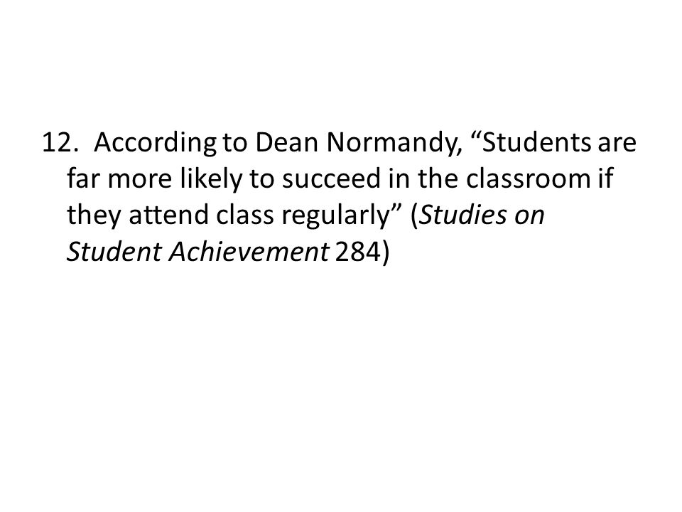"""12. According to Dean Normandy, """"Students are far more likely to succeed in the classroom if they attend class regularly"""" (Studies on Student Achievem"""