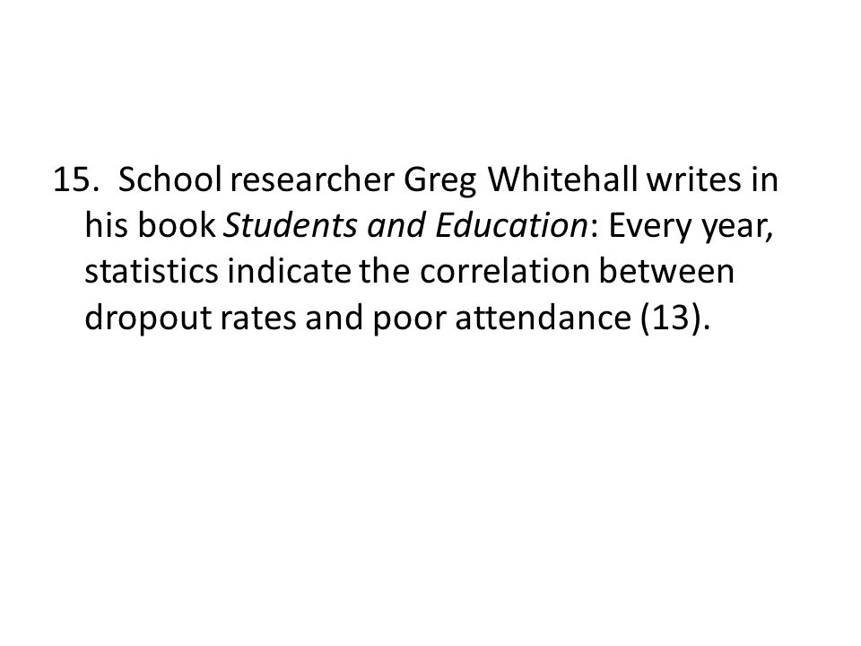 15. School researcher Greg Whitehall writes in his book Students and Education: Every year, statistics indicate the correlation between dropout rates