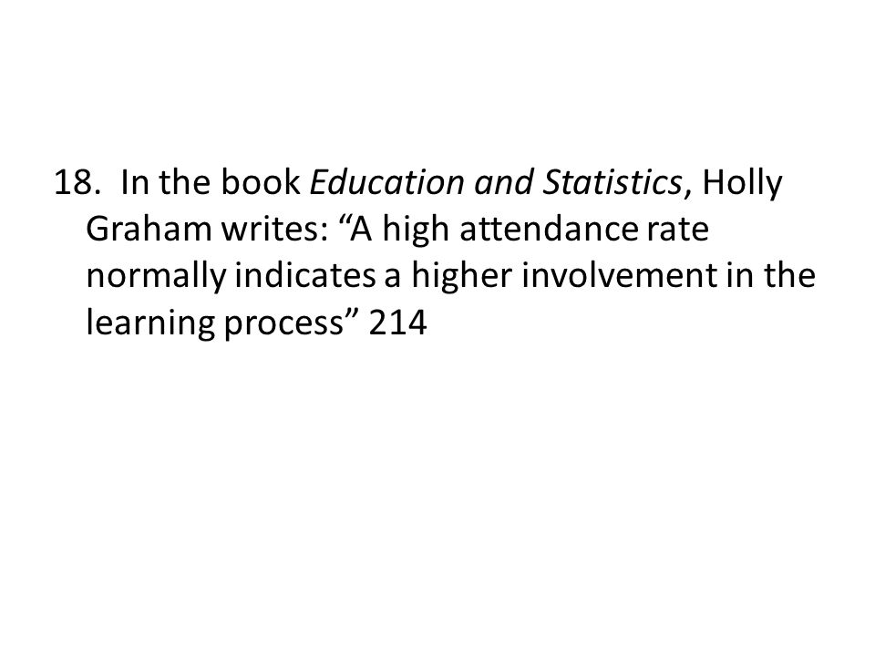 """18. In the book Education and Statistics, Holly Graham writes: """"A high attendance rate normally indicates a higher involvement in the learning process"""