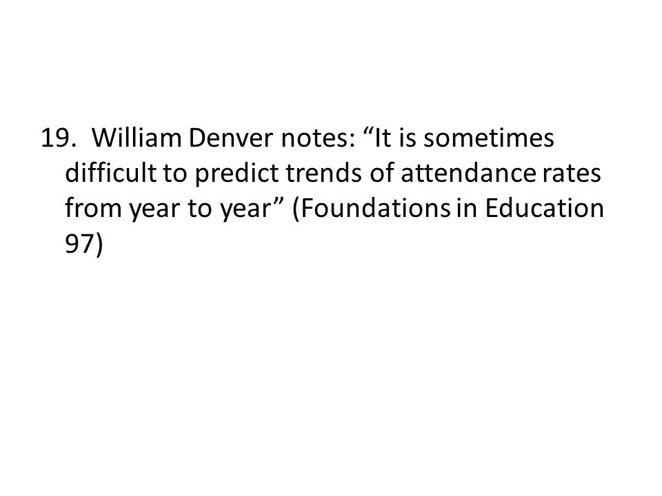 """19. William Denver notes: """"It is sometimes difficult to predict trends of attendance rates from year to year"""" (Foundations in Education 97)"""