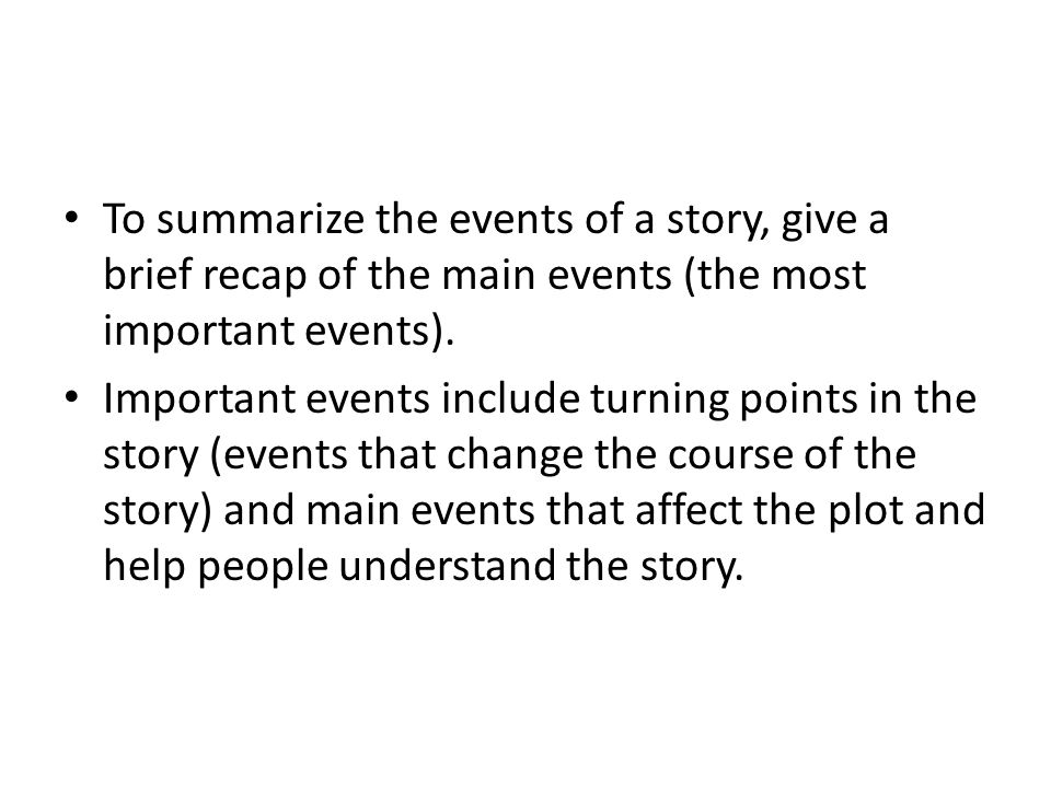 To summarize the events of a story, give a brief recap of the main events (the most important events).