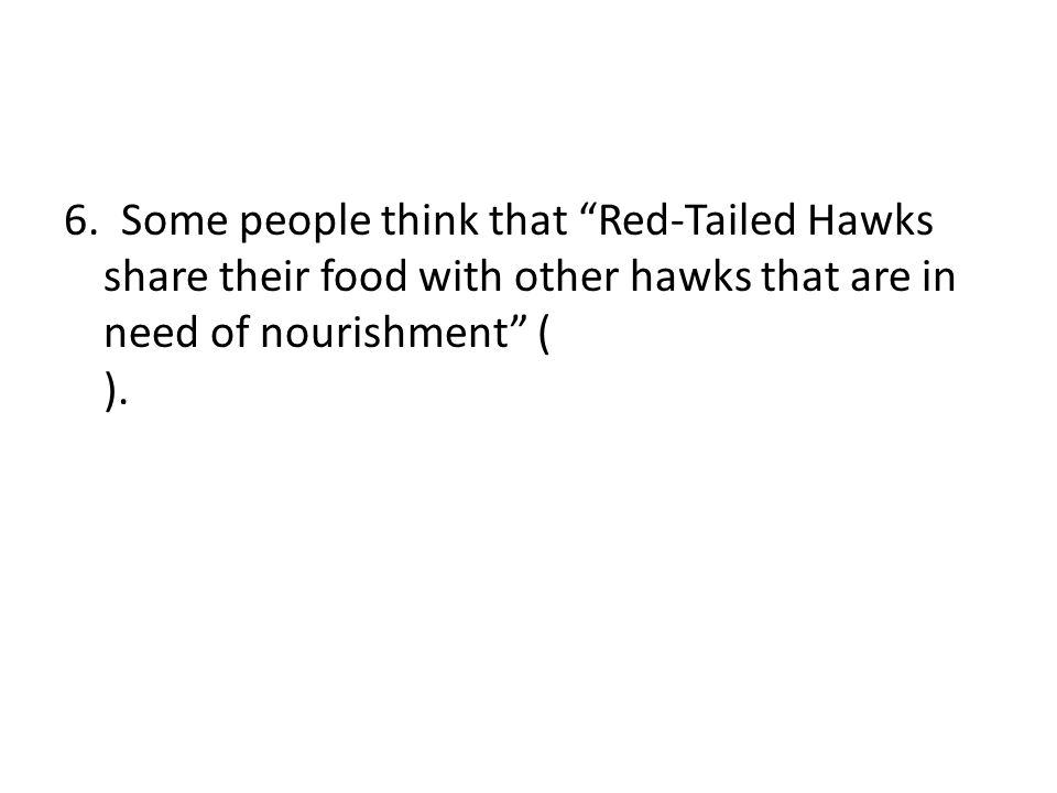"""6. Some people think that """"Red-Tailed Hawks share their food with other hawks that are in need of nourishment"""" ( )."""