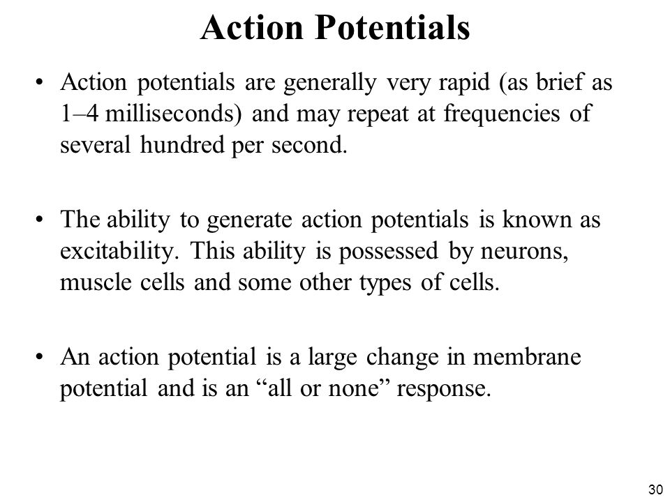 30 Action Potentials Action potentials are generally very rapid (as brief as 1–4 milliseconds) and may repeat at frequencies of several hundred per second.