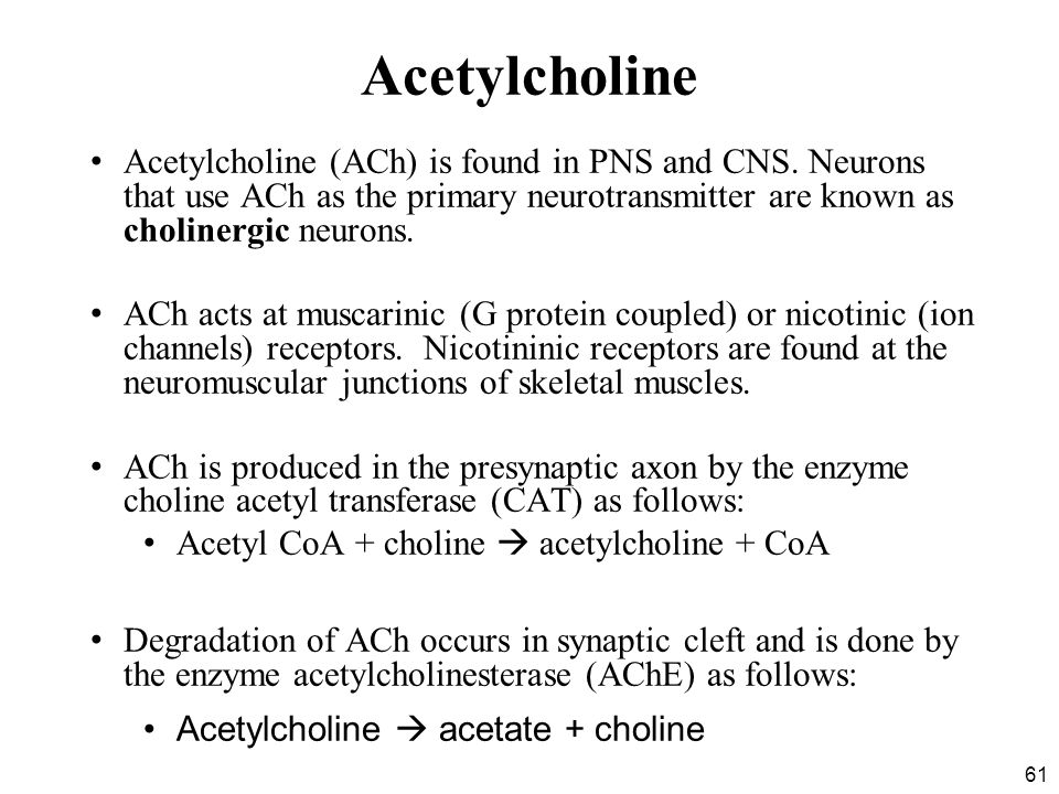61 Acetylcholine Acetylcholine (ACh) is found in PNS and CNS.