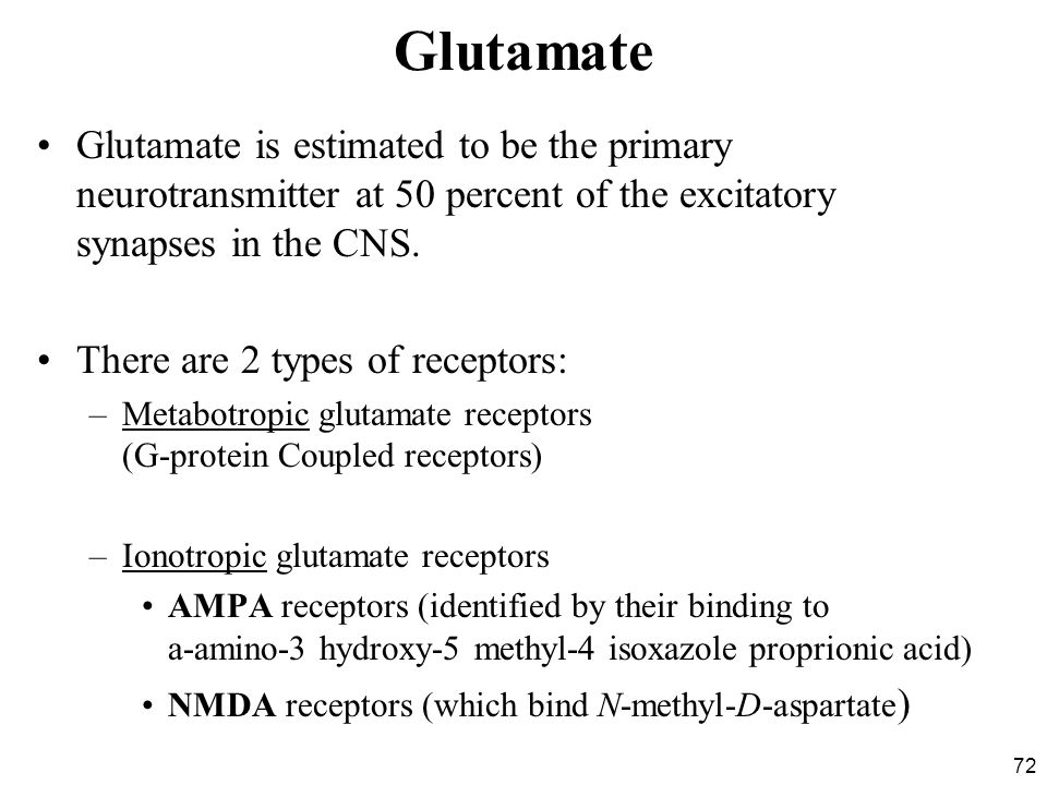 72 Glutamate Glutamate is estimated to be the primary neurotransmitter at 50 percent of the excitatory synapses in the CNS.