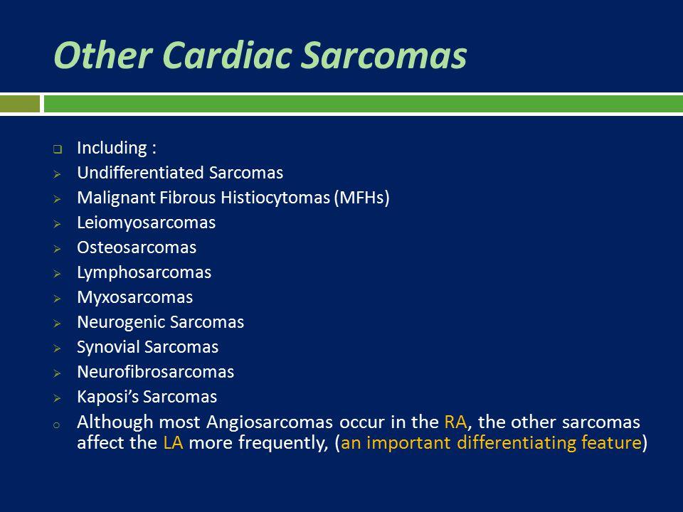 Other Cardiac Sarcomas  Including :  Undifferentiated Sarcomas  Malignant Fibrous Histiocytomas (MFHs)  Leiomyosarcomas  Osteosarcomas  Lymphosa