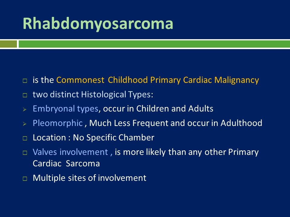 Rhabdomyosarcoma  is the Commonest Childhood Primary Cardiac Malignancy  two distinct Histological Types:  Embryonal types, occur in Children and A