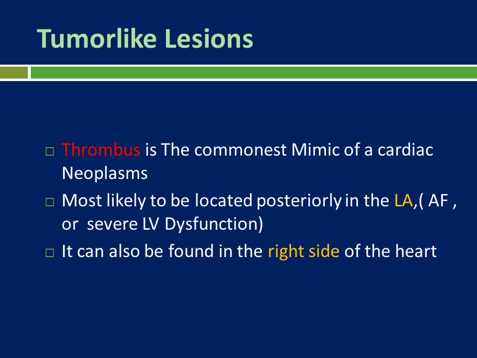 Tumorlike Lesions  Thrombus is The commonest Mimic of a cardiac Neoplasms  Most likely to be located posteriorly in the LA,( AF, or severe LV Dysfun