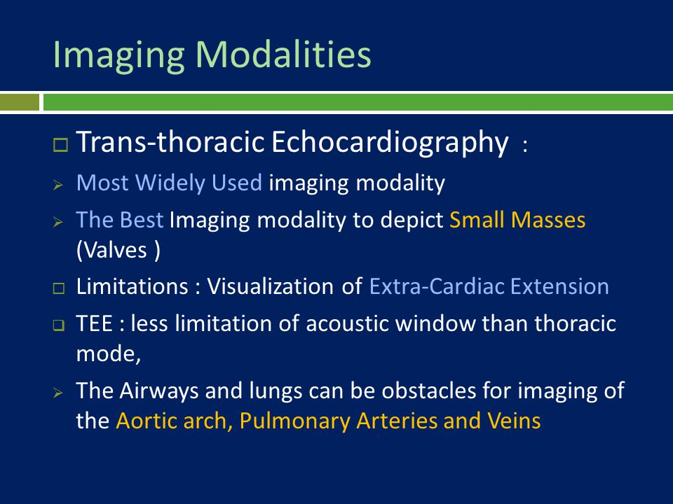 Imaging Modalities  Trans-thoracic Echocardiography :  Most Widely Used imaging modality  The Best Imaging modality to depict Small Masses (Valves