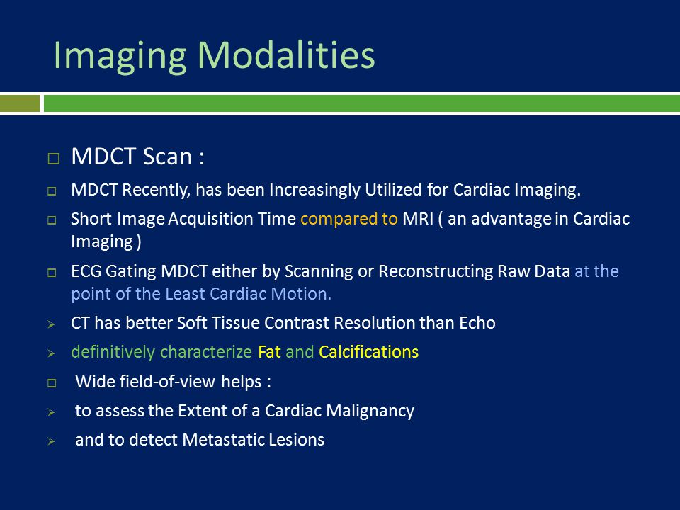 Imaging Modalities  MDCT Scan :  MDCT Recently, has been Increasingly Utilized for Cardiac Imaging.  Short Image Acquisition Time compared to MRI (