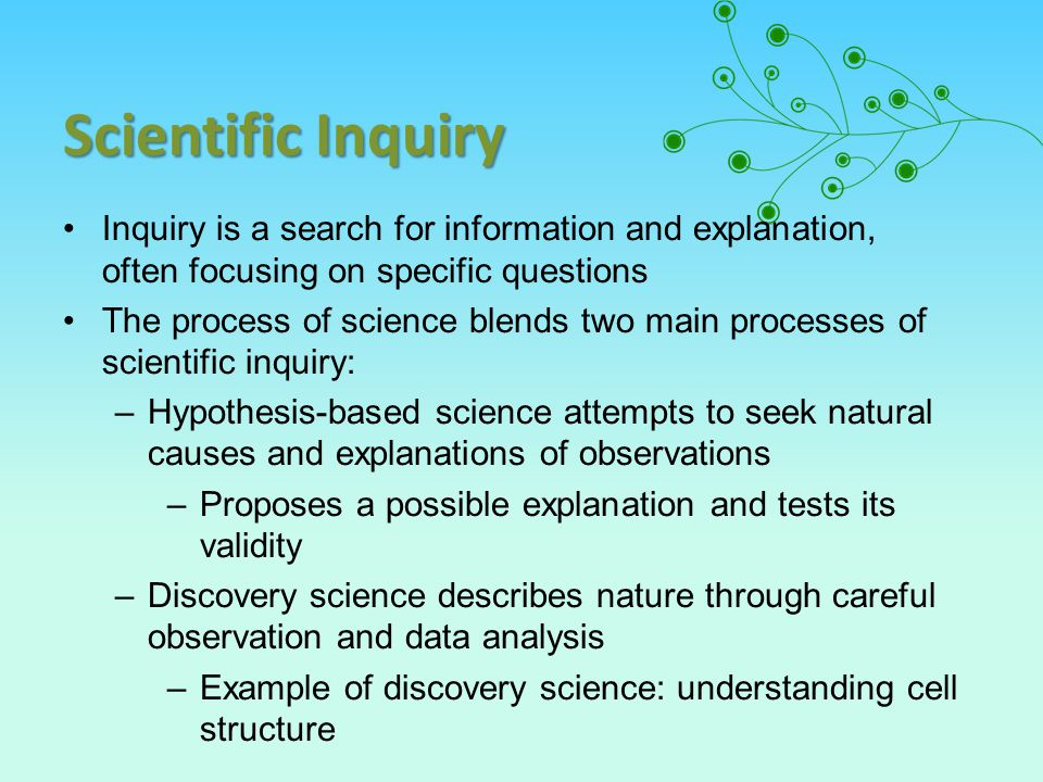 Scientific Inquiry Inquiry is a search for information and explanation, often focusing on specific questions The process of science blends two main processes of scientific inquiry: –Hypothesis-based science attempts to seek natural causes and explanations of observations –Proposes a possible explanation and tests its validity –Discovery science describes nature through careful observation and data analysis –Example of discovery science: understanding cell structure