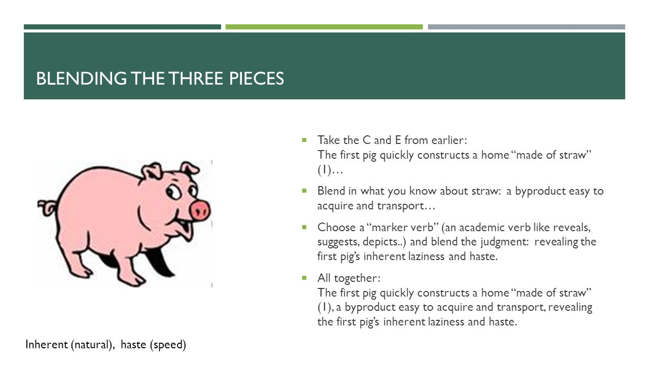 ONCE AGAIN: The Pieces:  Context = The first pig quickly constructs a home  Evidence = made of straw  Analysis = a material easy to acquire and transport, revealing the first pig's inherent laziness and haste.