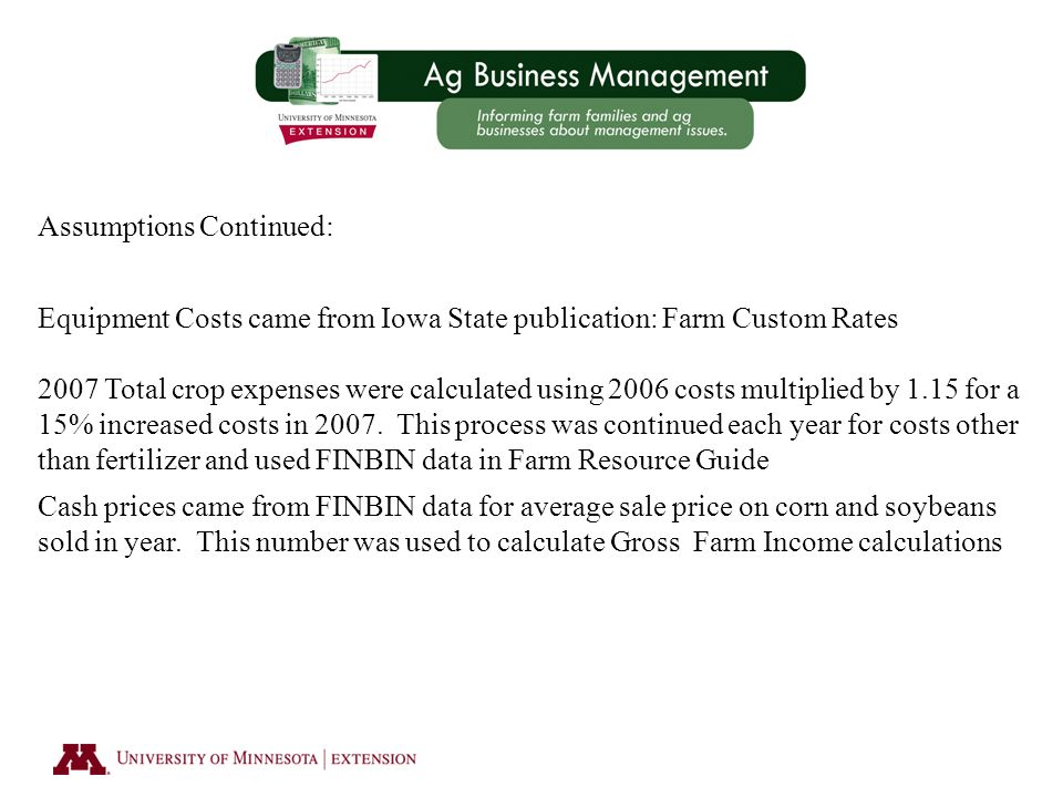 Assumptions Continued: Equipment Costs came from Iowa State publication: Farm Custom Rates 2007 Total crop expenses were calculated using 2006 costs multiplied by 1.15 for a 15% increased costs in 2007.