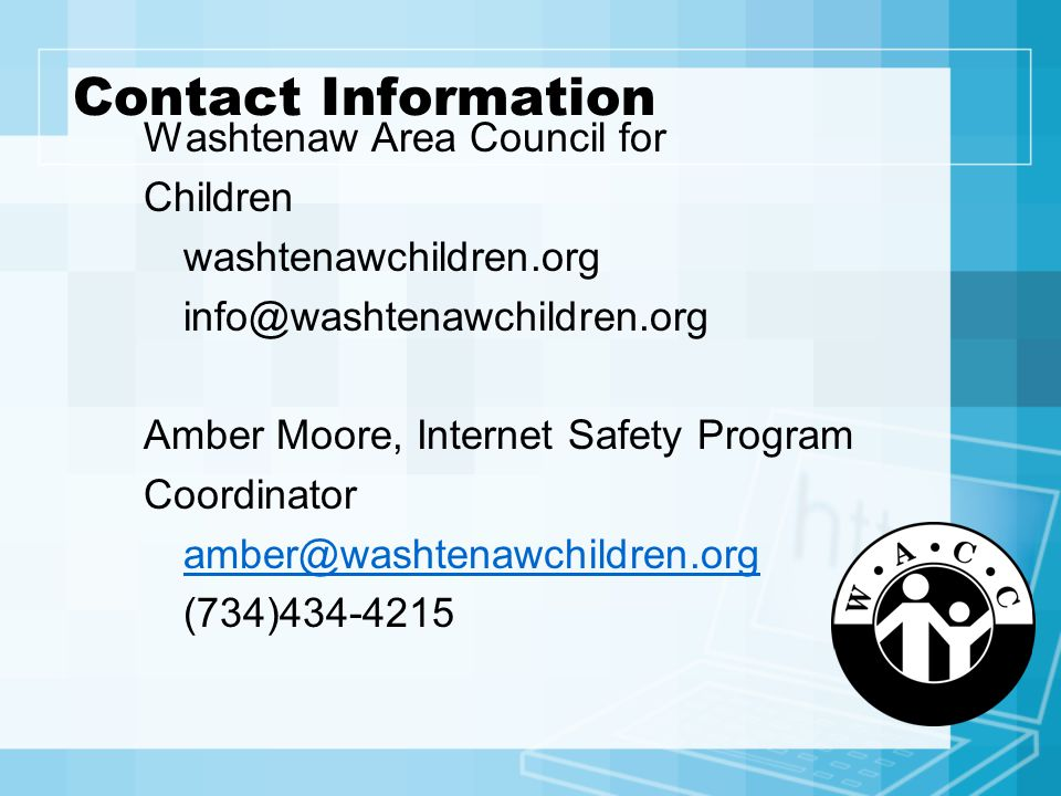 Contact Information Washtenaw Area Council for Children washtenawchildren.org info@washtenawchildren.org Amber Moore, Internet Safety Program Coordinator amber@washtenawchildren.org (734)434-4215