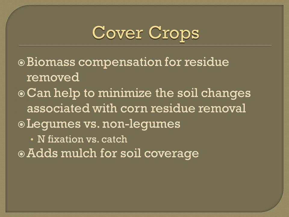  Biomass compensation for residue removed  Can help to minimize the soil changes associated with corn residue removal  Legumes vs.