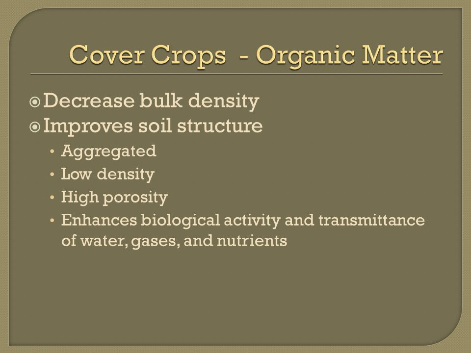  Decrease bulk density  Improves soil structure Aggregated Low density High porosity Enhances biological activity and transmittance of water, gases, and nutrients