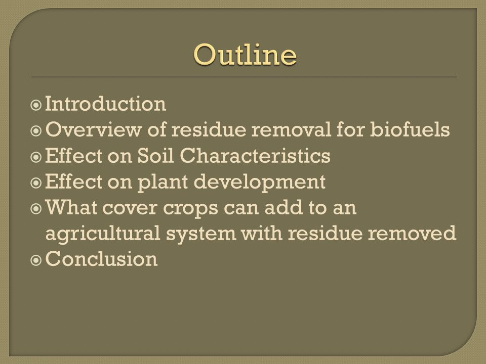  Introduction  Overview of residue removal for biofuels  Effect on Soil Characteristics  Effect on plant development  What cover crops can add to an agricultural system with residue removed  Conclusion