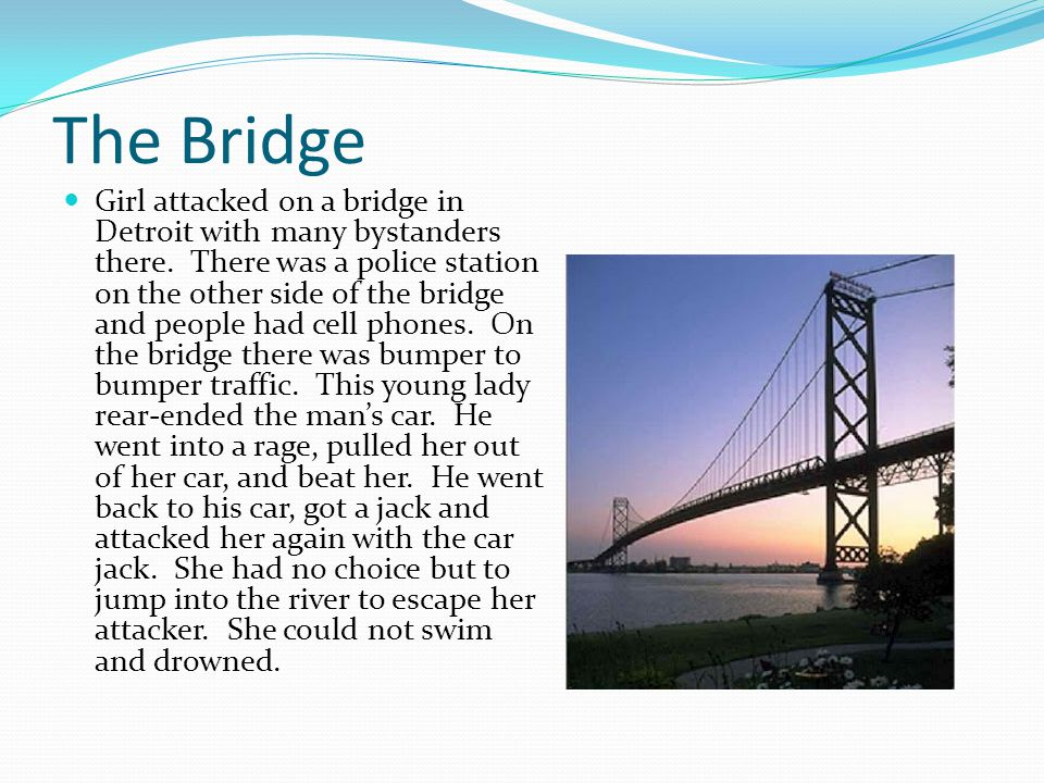 The Bridge Girl attacked on a bridge in Detroit with many bystanders there. There was a police station on the other side of the bridge and people had