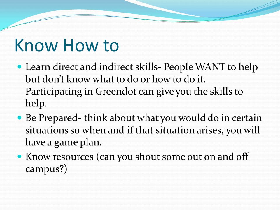 Know How to Learn direct and indirect skills- People WANT to help but don't know what to do or how to do it. Participating in Greendot can give you th