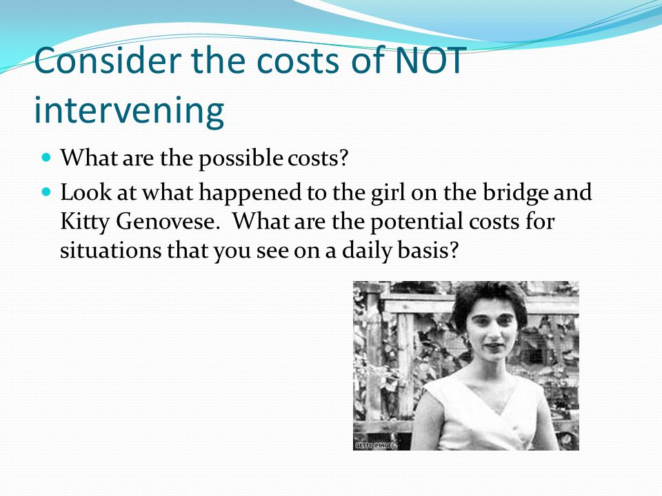 Consider the costs of NOT intervening What are the possible costs? Look at what happened to the girl on the bridge and Kitty Genovese. What are the po