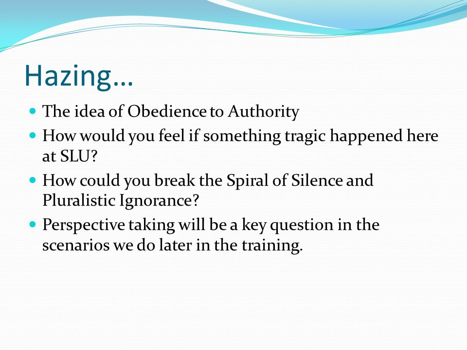 Hazing… The idea of Obedience to Authority How would you feel if something tragic happened here at SLU? How could you break the Spiral of Silence and