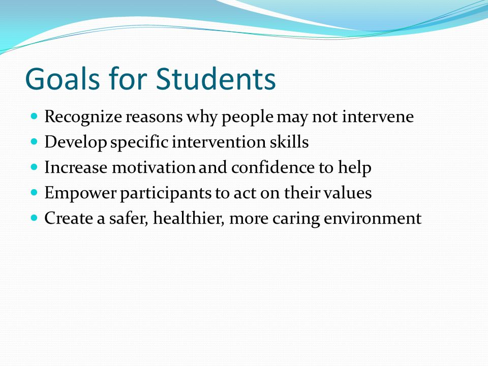 Goals for Students Recognize reasons why people may not intervene Develop specific intervention skills Increase motivation and confidence to help Empo