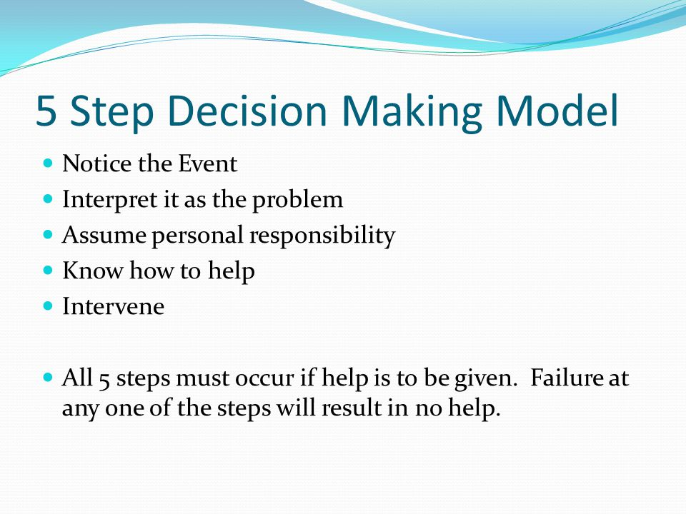 5 Step Decision Making Model Notice the Event Interpret it as the problem Assume personal responsibility Know how to help Intervene All 5 steps must o