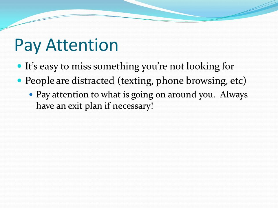 Pay Attention It's easy to miss something you're not looking for People are distracted (texting, phone browsing, etc) Pay attention to what is going o