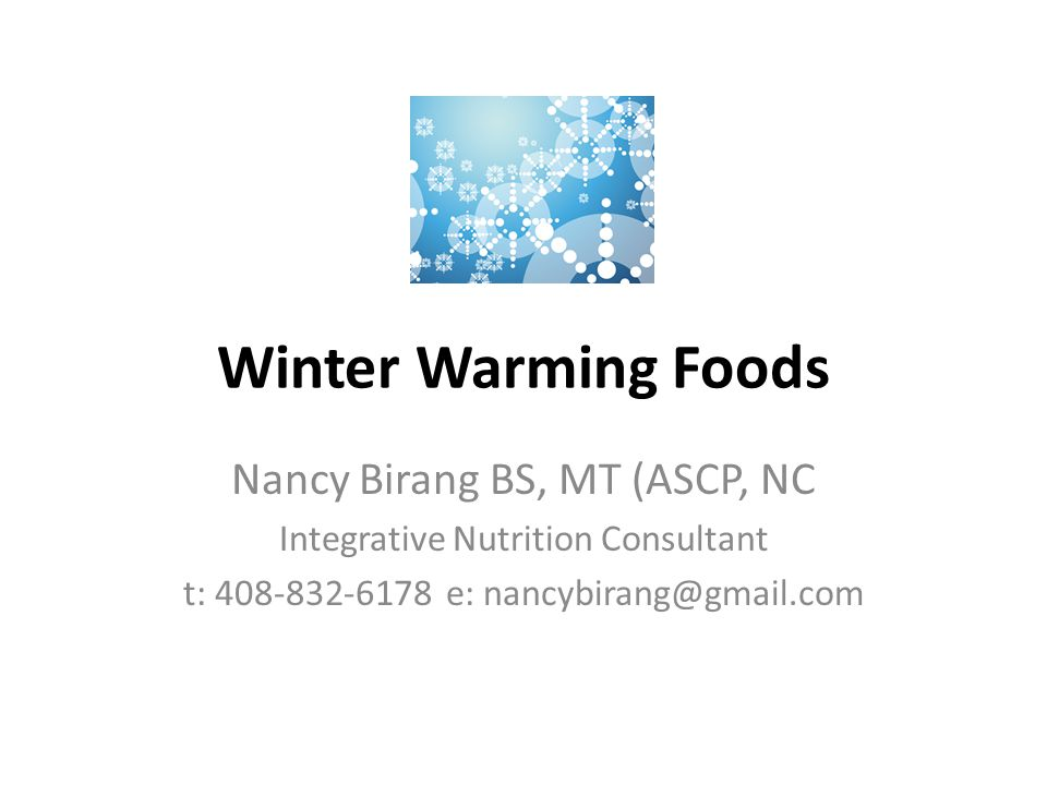 Winter Warming Foods Nancy Birang BS, MT (ASCP, NC Integrative Nutrition Consultant t: 408-832-6178 e: nancybirang@gmail.com