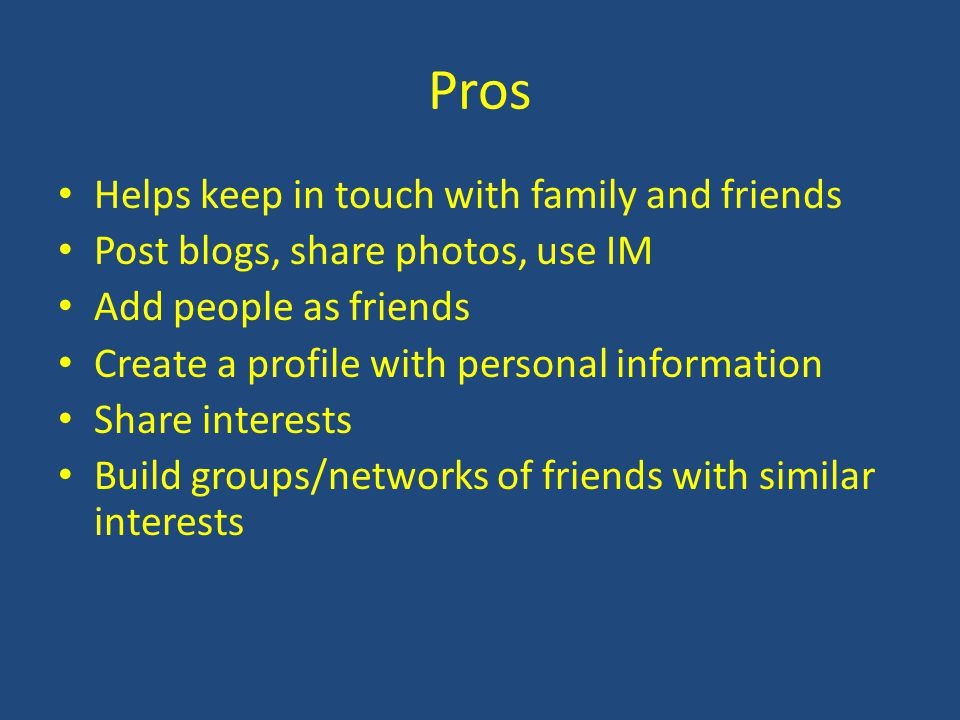 Pros Helps keep in touch with family and friends Post blogs, share photos, use IM Add people as friends Create a profile with personal information Sha