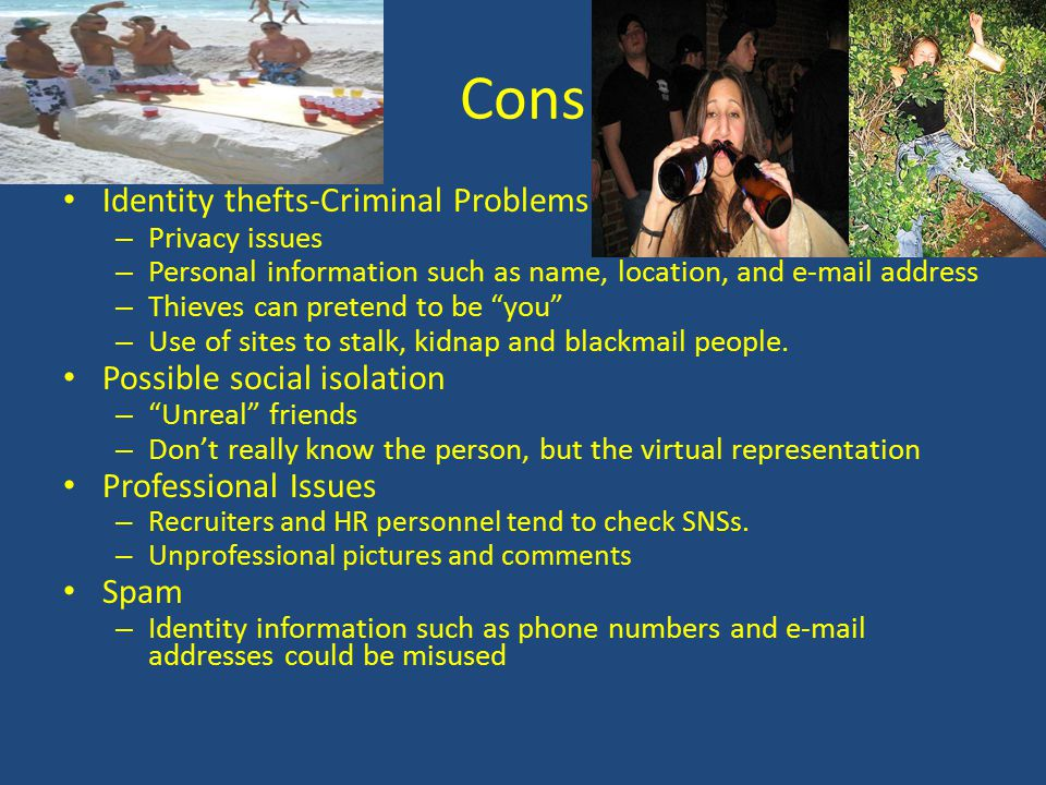 Cons Identity thefts-Criminal Problems – Privacy issues – Personal information such as name, location, and e-mail address – Thieves can pretend to be
