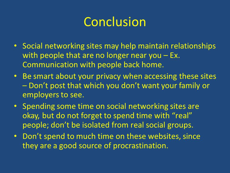 Conclusion Social networking sites may help maintain relationships with people that are no longer near you – Ex. Communication with people back home.