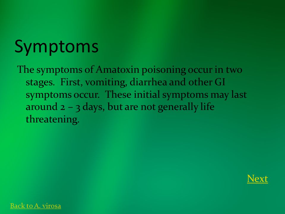 Symptoms The symptoms of Amatoxin poisoning occur in two stages. First, vomiting, diarrhea and other GI symptoms occur. These initial symptoms may las