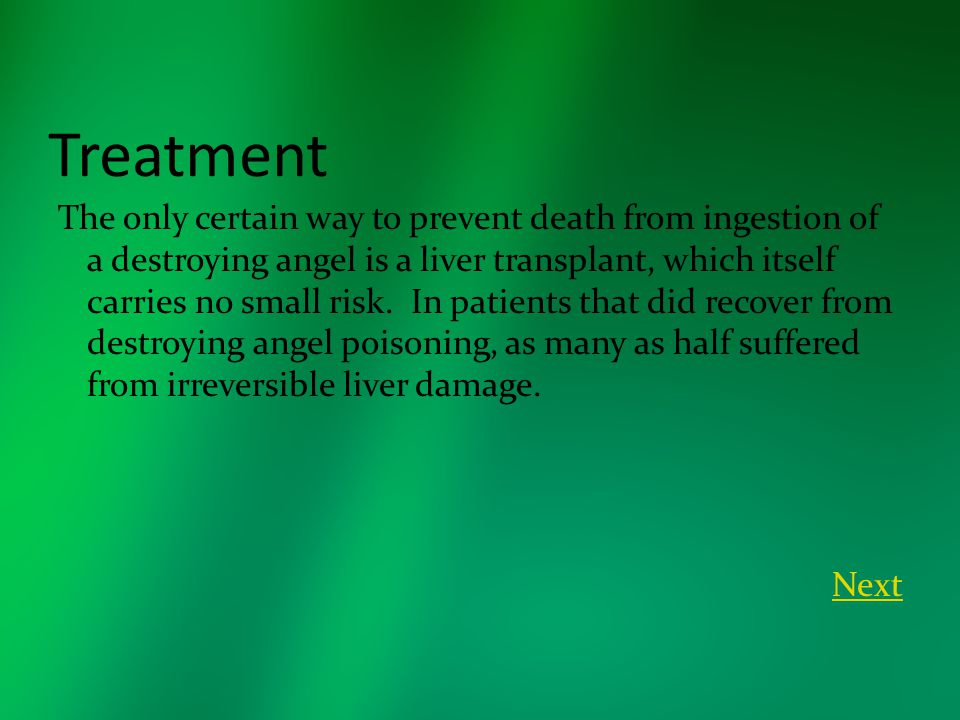 Treatment The only certain way to prevent death from ingestion of a destroying angel is a liver transplant, which itself carries no small risk. In pat