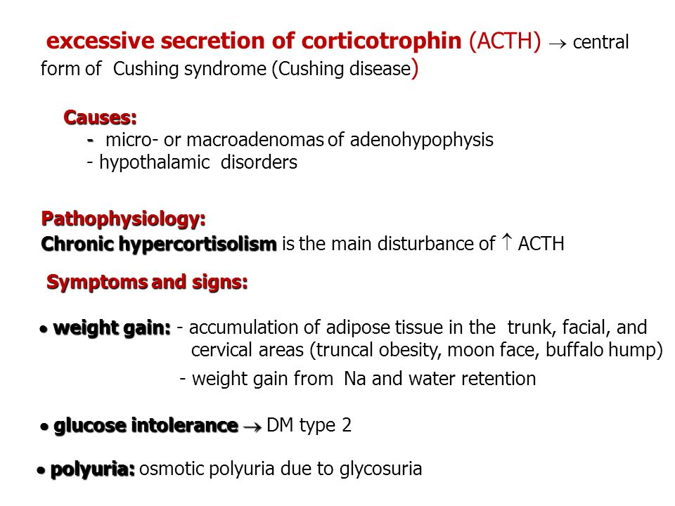 excessive secretion of corticotrophin (ACTH)  central form of Cushing syndrome (Cushing disease ) Causes: - - micro- or macroadenomas of adenohypophy