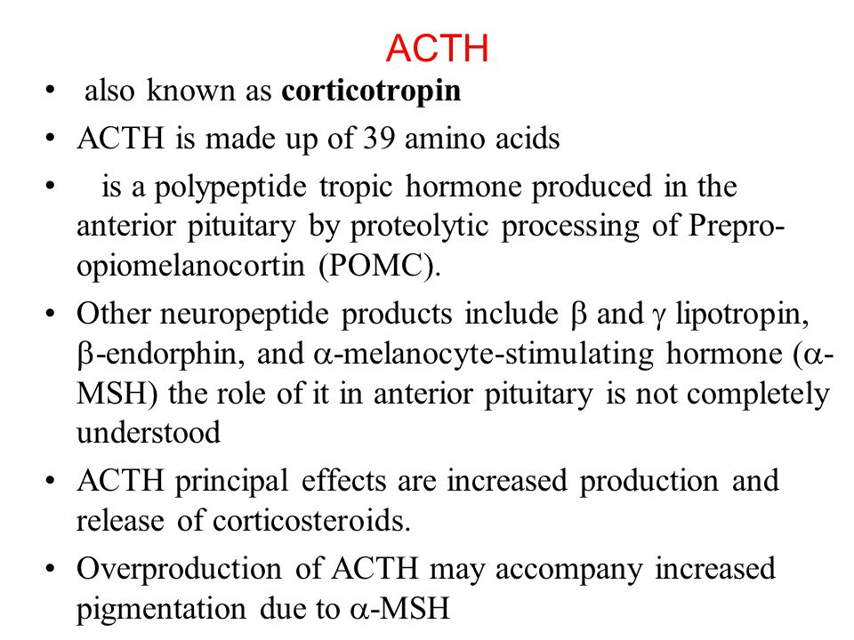 ACTH also known as corticotropin ACTH is made up of 39 amino acids is a polypeptide tropic hormone produced in the anterior pituitary by proteolytic p