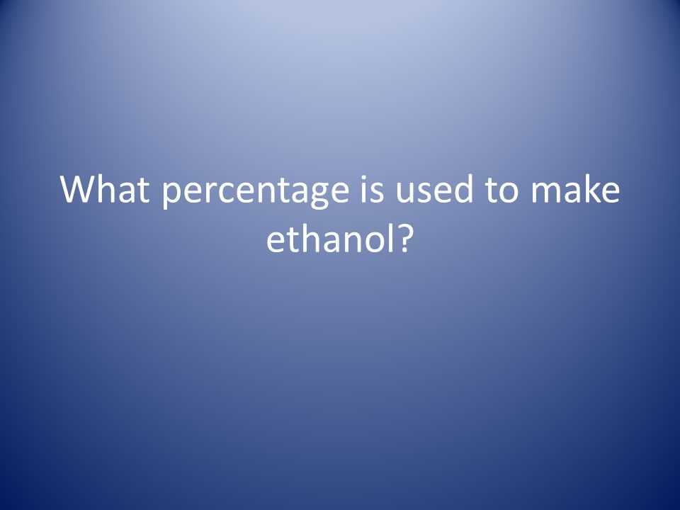 What percentage is used to make ethanol