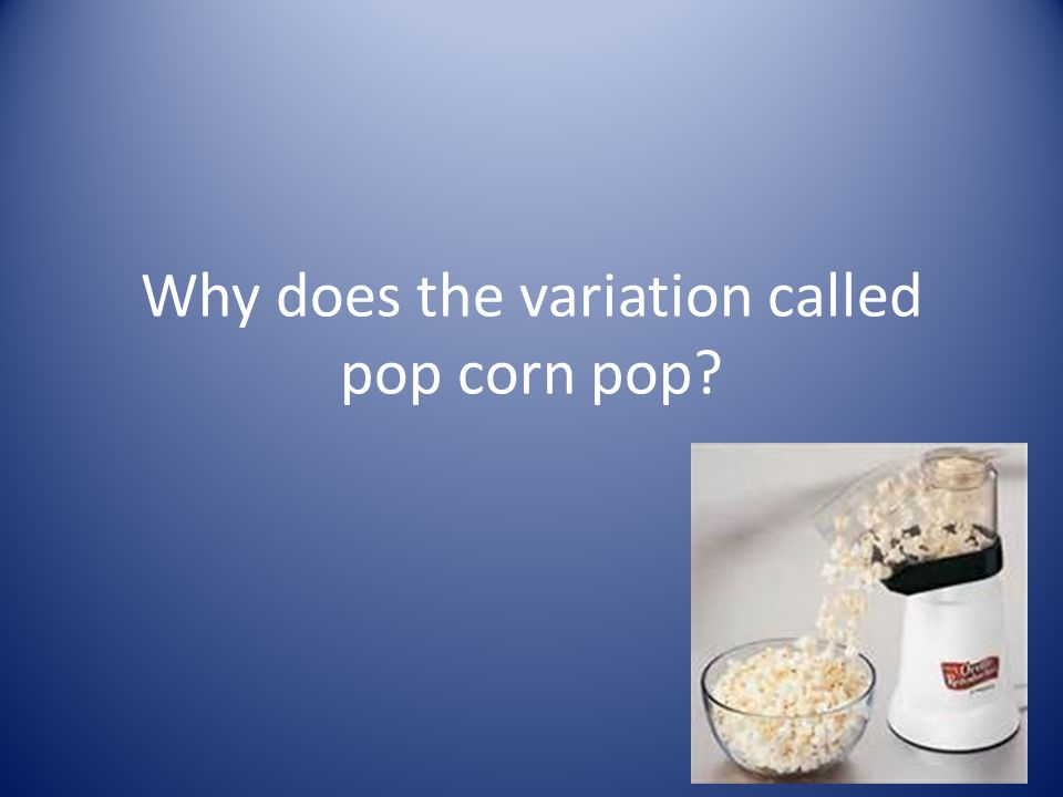 Why does the variation called pop corn pop