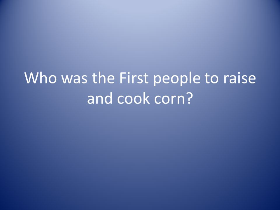Who was the First people to raise and cook corn
