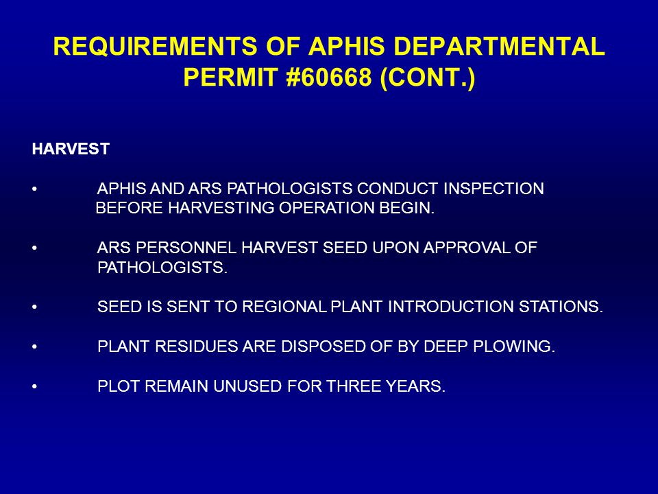 REQUIREMENTS OF APHIS DEPARTMENTAL PERMIT #60668 (CONT.) HARVEST APHIS AND ARS PATHOLOGISTS CONDUCT INSPECTION BEFORE HARVESTING OPERATION BEGIN.