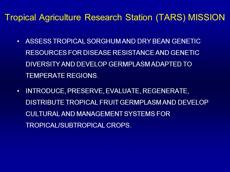 Tropical Agriculture Research Station (TARS) MISSION ASSESS TROPICAL SORGHUM AND DRY BEAN GENETIC RESOURCES FOR DISEASE RESISTANCE AND GENETIC DIVERSITY AND DEVELOP GERMPLASM ADAPTED TO TEMPERATE REGIONS.