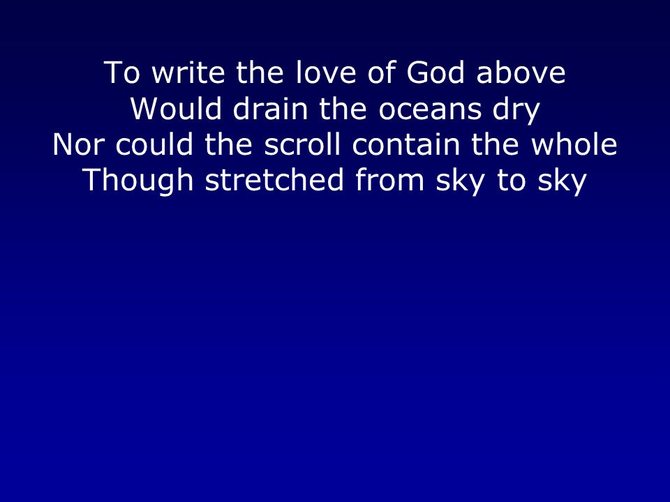 To write the love of God above Would drain the oceans dry Nor could the scroll contain the whole Though stretched from sky to sky