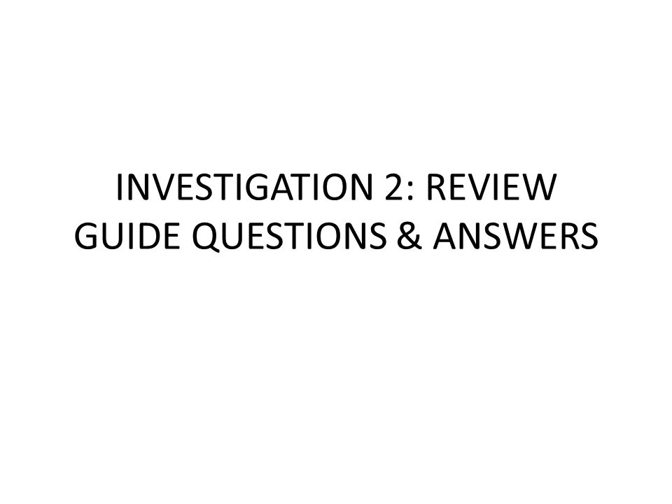INVESTIGATION 2: REVIEW GUIDE QUESTIONS & ANSWERS