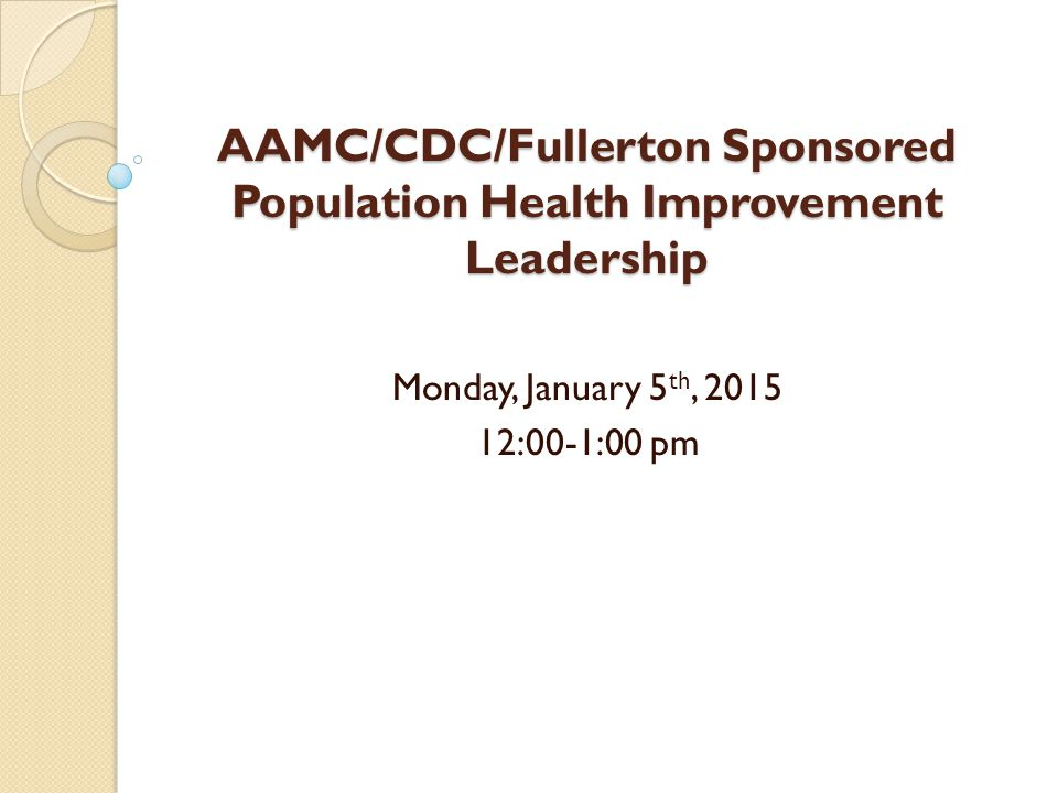 AAMC/CDC/Fullerton Sponsored Population Health Improvement Leadership Monday, January 5 th, 2015 12:00-1:00 pm