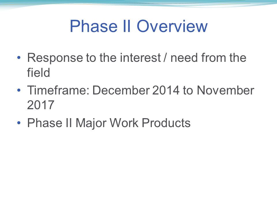 Phase II Overview Response to the interest / need from the field Timeframe: December 2014 to November 2017 Phase II Major Work Products