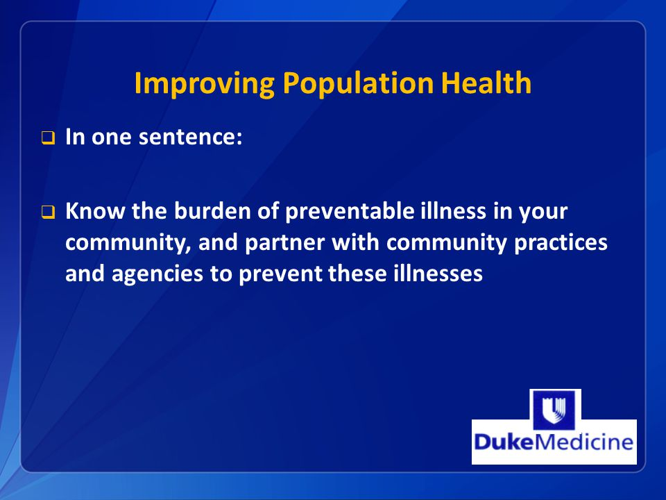 Improving Population Health  In one sentence:  Know the burden of preventable illness in your community, and partner with community practices and agencies to prevent these illnesses