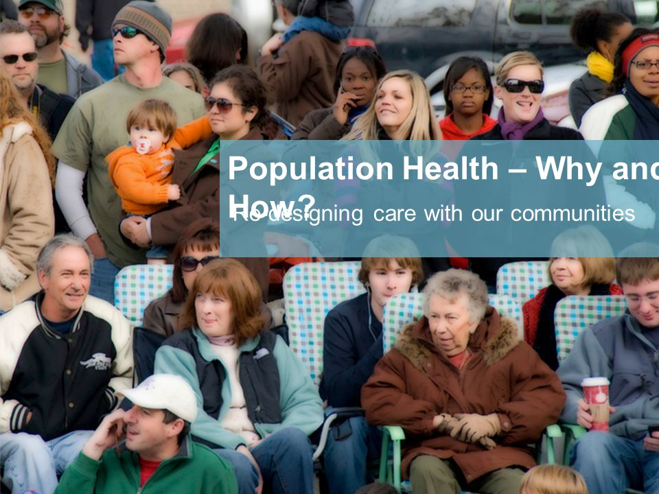 Re-designing care with our communities Population Health – Why and How
