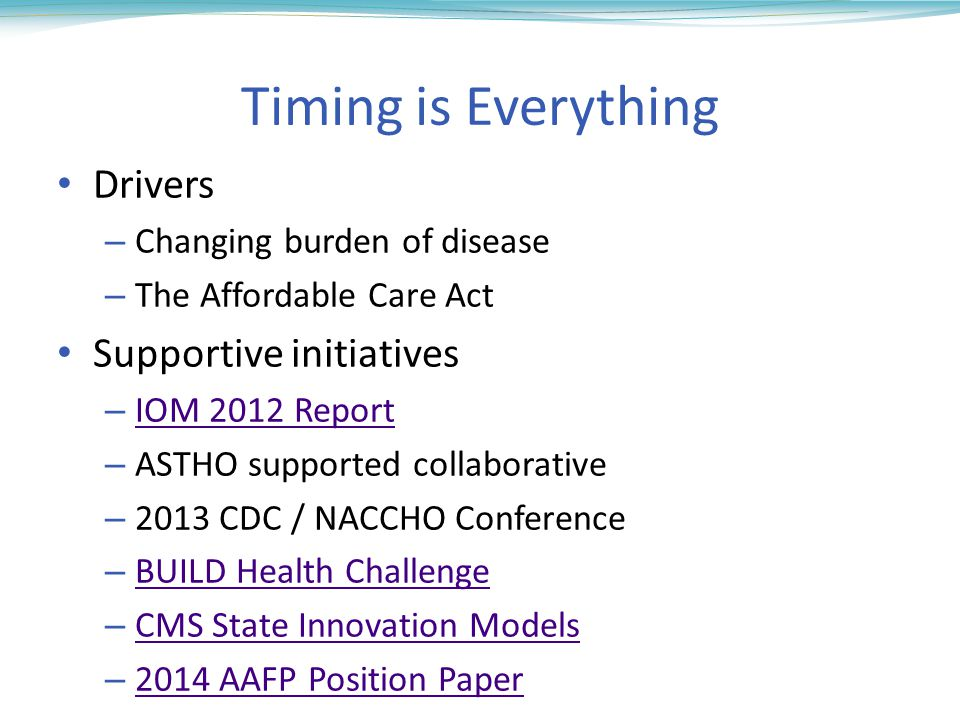 Timing is Everything Drivers – Changing burden of disease – The Affordable Care Act Supportive initiatives – IOM 2012 Report IOM 2012 Report – ASTHO supported collaborative – 2013 CDC / NACCHO Conference – BUILD Health Challenge BUILD Health Challenge – CMS State Innovation Models CMS State Innovation Models – 2014 AAFP Position Paper 2014 AAFP Position Paper