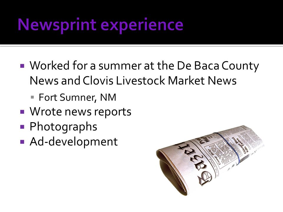  Worked for a summer at the De Baca County News and Clovis Livestock Market News  Fort Sumner, NM  Wrote news reports  Photographs  Ad-development