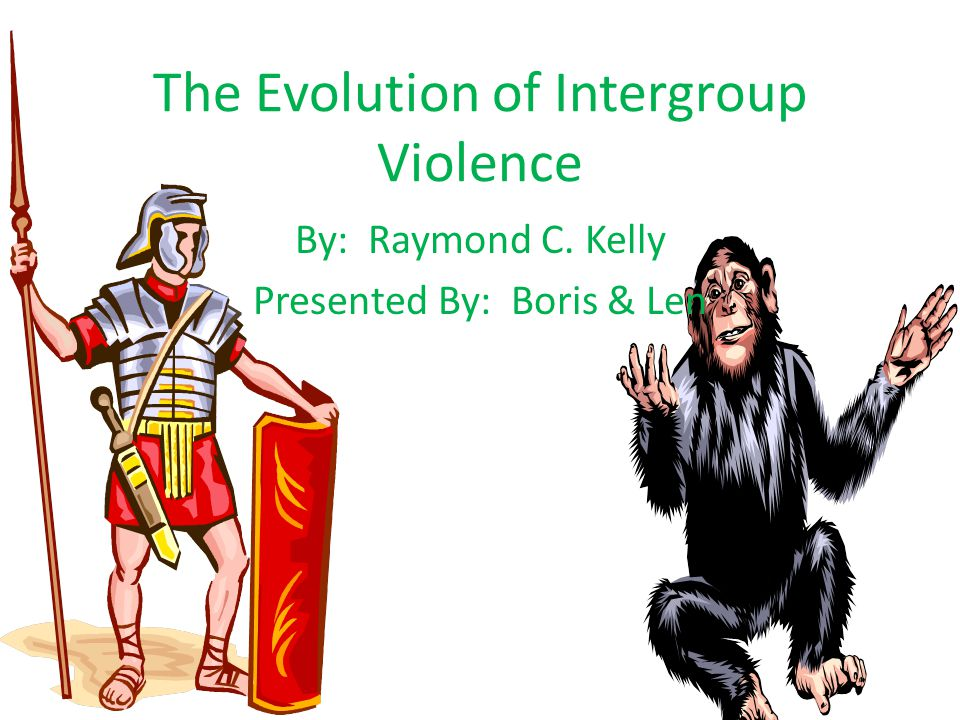 The Evolution of Intergroup Violence By: Raymond C. Kelly Presented By: Boris & Len